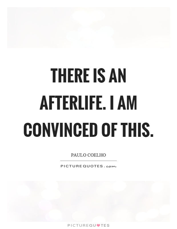 There is an afterlife. I am convinced of this Picture Quote #1