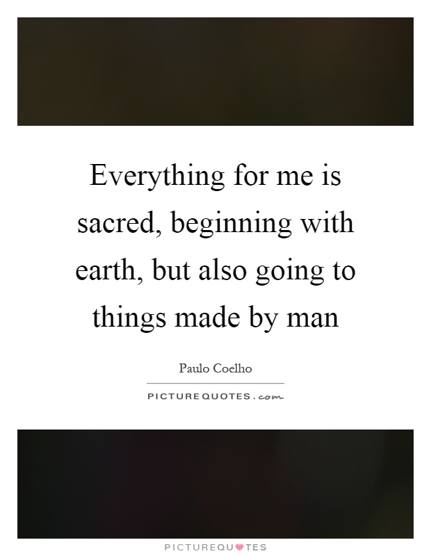 Everything for me is sacred, beginning with earth, but also going to things made by man Picture Quote #1