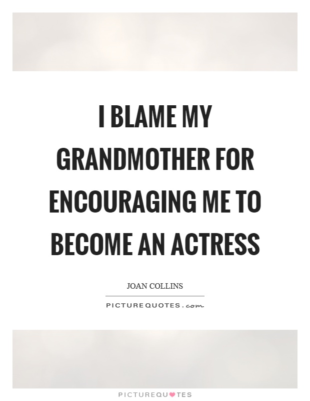 I blame my grandmother for encouraging me to become an actress Picture Quote #1