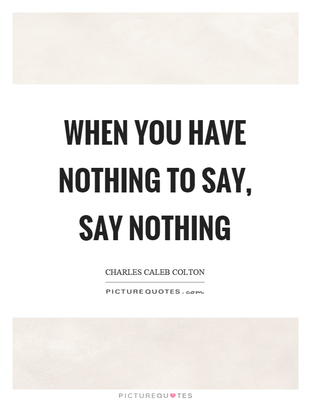 When you have nothing to say, say nothing Picture Quote #1