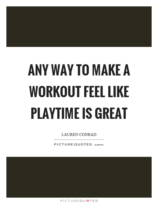Any way to make a workout feel like playtime is great Picture Quote #1