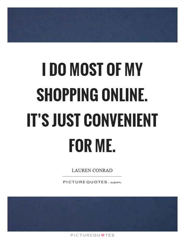 I do most of my shopping online. It's just convenient for me Picture Quote #1