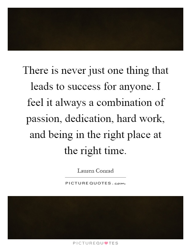There is never just one thing that leads to success for anyone. I feel it always a combination of passion, dedication, hard work, and being in the right place at the right time Picture Quote #1
