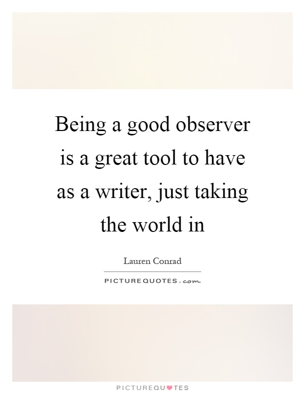 Being a good observer is a great tool to have as a writer, just taking the world in Picture Quote #1