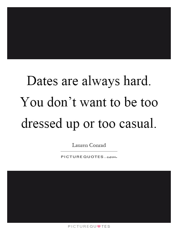 Dates are always hard. You don't want to be too dressed up or too casual Picture Quote #1