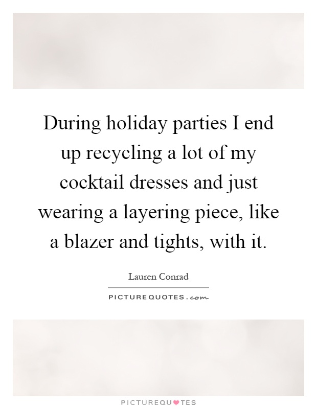 During holiday parties I end up recycling a lot of my cocktail dresses and just wearing a layering piece, like a blazer and tights, with it Picture Quote #1