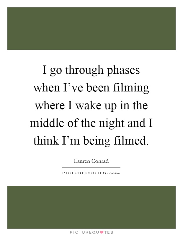 I go through phases when I've been filming where I wake up in the middle of the night and I think I'm being filmed Picture Quote #1