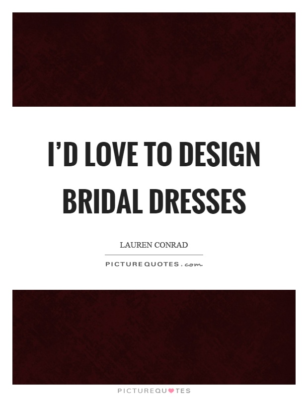 I'd love to design bridal dresses Picture Quote #1