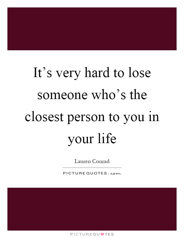 It's very hard to lose someone who's the closest person to you in your life Picture Quote #1