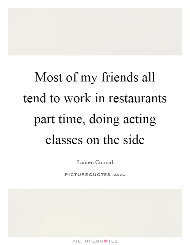 Most of my friends all tend to work in restaurants part time, doing acting classes on the side Picture Quote #1