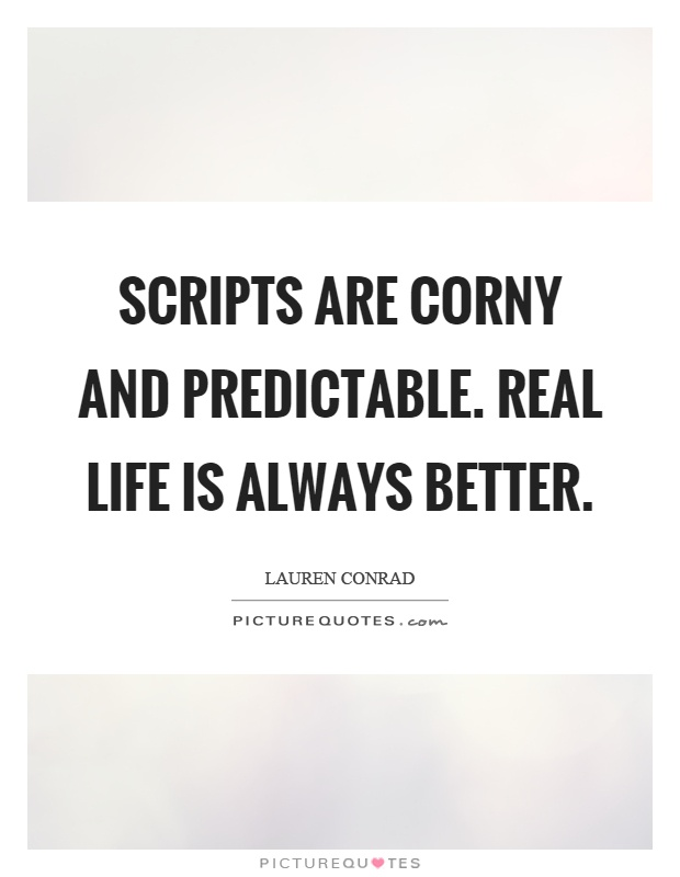 Scripts are corny and predictable. Real life is always better Picture Quote #1