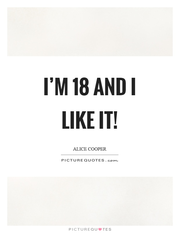 I'm 18 and I like it! Picture Quote #1