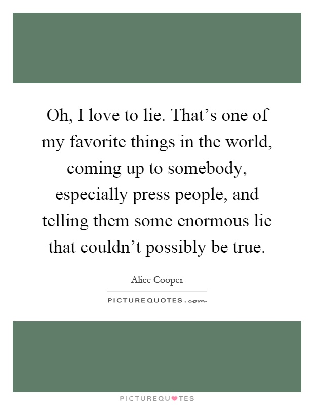 Oh, I love to lie. That's one of my favorite things in the world, coming up to somebody, especially press people, and telling them some enormous lie that couldn't possibly be true Picture Quote #1