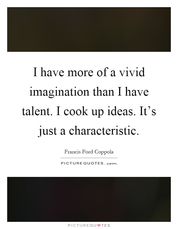 I have more of a vivid imagination than I have talent. I cook up ideas. It's just a characteristic Picture Quote #1