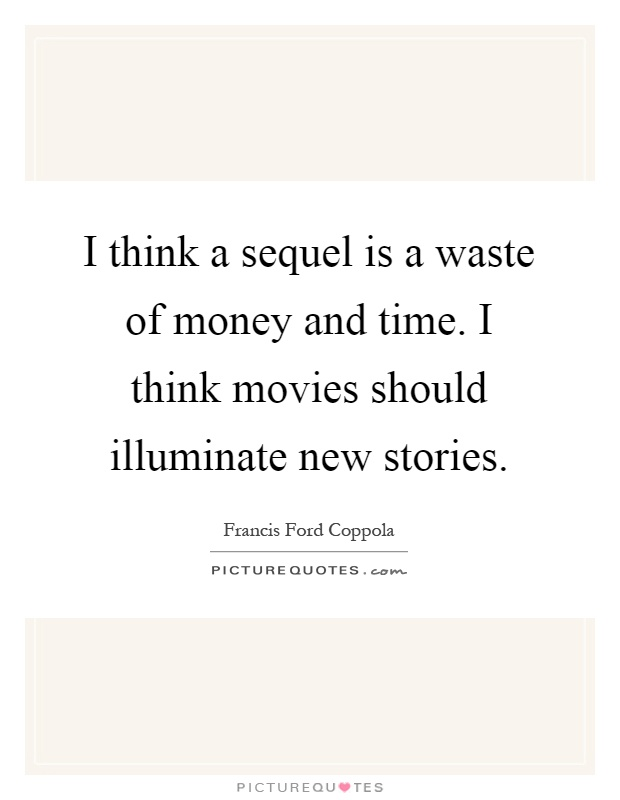 I think a sequel is a waste of money and time. I think movies should illuminate new stories Picture Quote #1