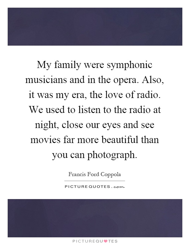 My family were symphonic musicians and in the opera. Also, it was my era, the love of radio. We used to listen to the radio at night, close our eyes and see movies far more beautiful than you can photograph Picture Quote #1