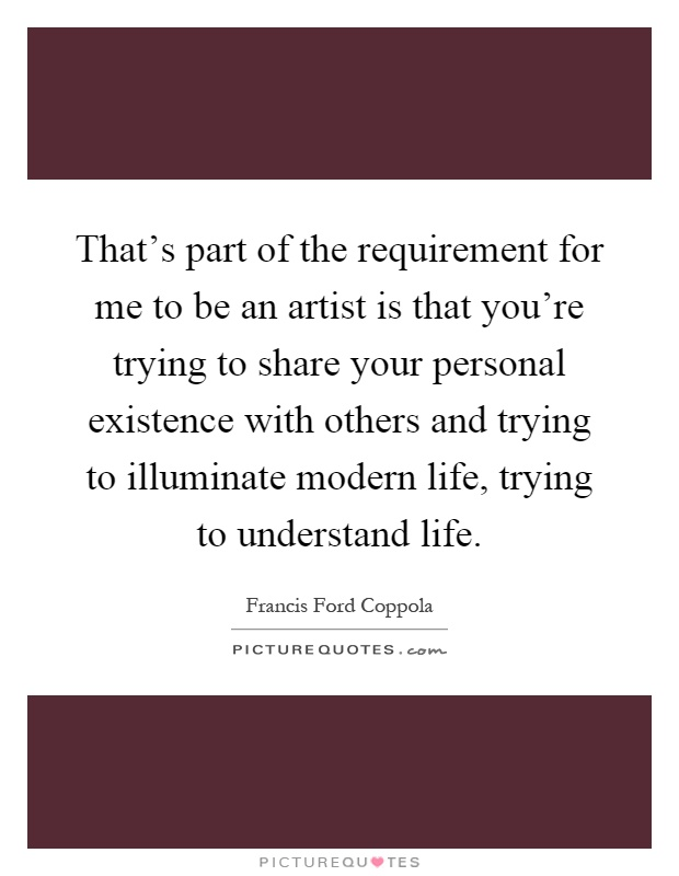 That's part of the requirement for me to be an artist is that you're trying to share your personal existence with others and trying to illuminate modern life, trying to understand life Picture Quote #1