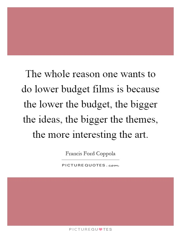 The whole reason one wants to do lower budget films is because the lower the budget, the bigger the ideas, the bigger the themes, the more interesting the art Picture Quote #1