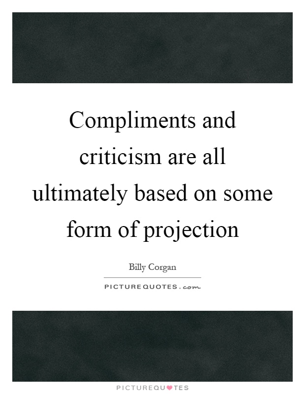 Compliments and criticism are all ultimately based on some form of projection Picture Quote #1