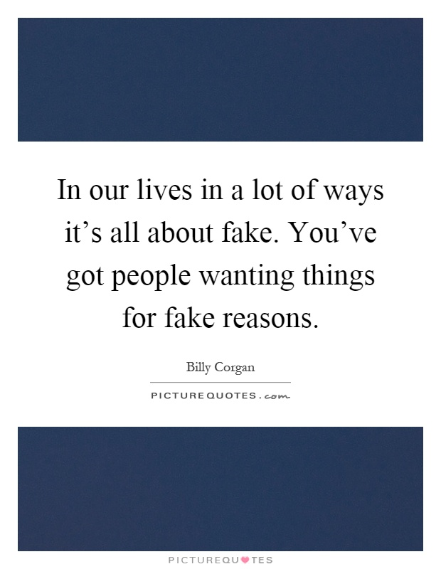 In our lives in a lot of ways it's all about fake. You've got people wanting things for fake reasons Picture Quote #1