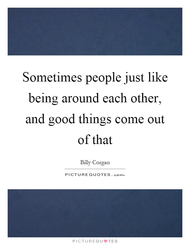 Sometimes people just like being around each other, and good things come out of that Picture Quote #1