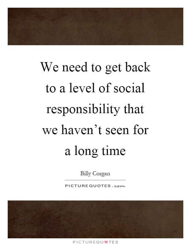We need to get back to a level of social responsibility that we haven't seen for a long time Picture Quote #1