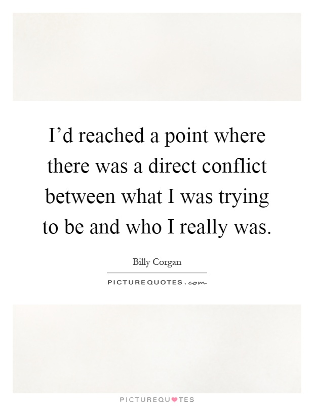 I'd reached a point where there was a direct conflict between what I was trying to be and who I really was Picture Quote #1