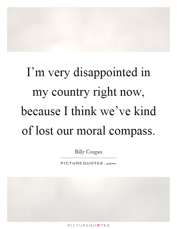 I'm very disappointed in my country right now, because I think we've kind of lost our moral compass Picture Quote #1