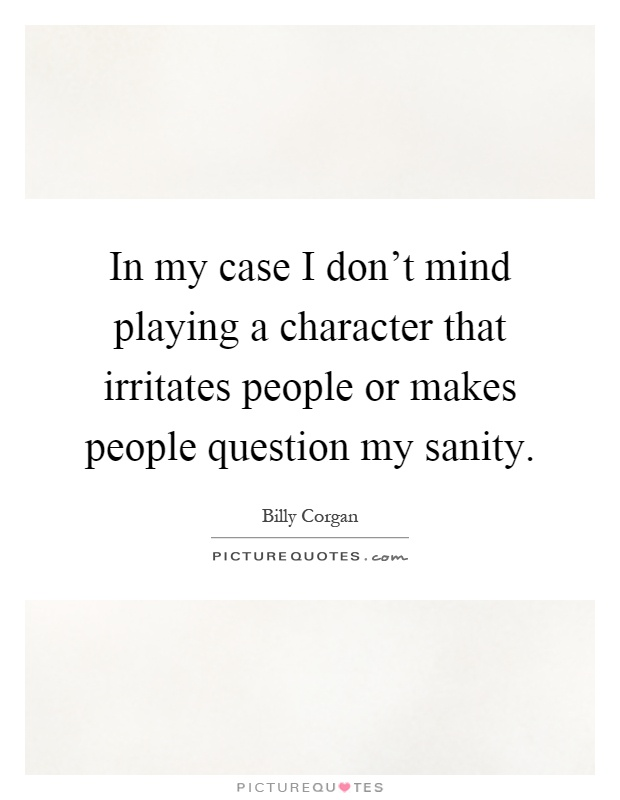 In my case I don't mind playing a character that irritates people or makes people question my sanity Picture Quote #1