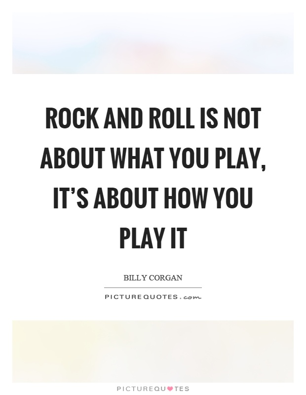 Rock and roll is not about what you play, it's about how you play it Picture Quote #1