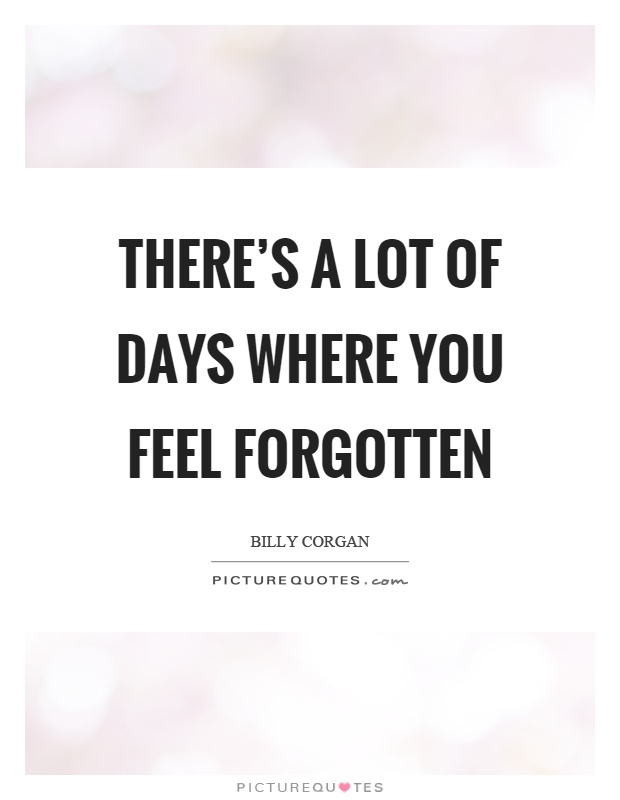 There's a lot of days where you feel forgotten Picture Quote #1
