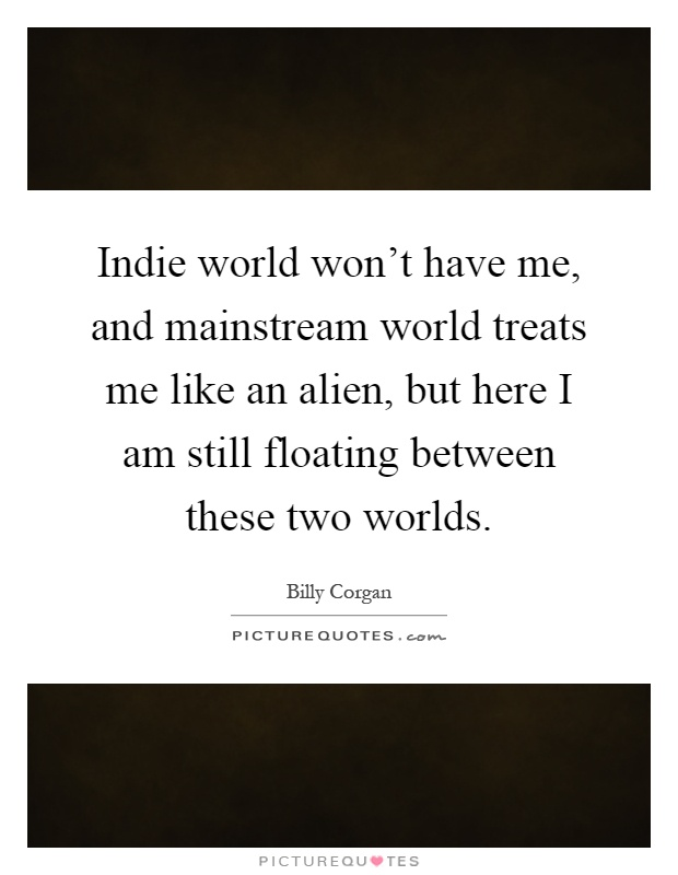 Indie world won't have me, and mainstream world treats me like an alien, but here I am still floating between these two worlds Picture Quote #1