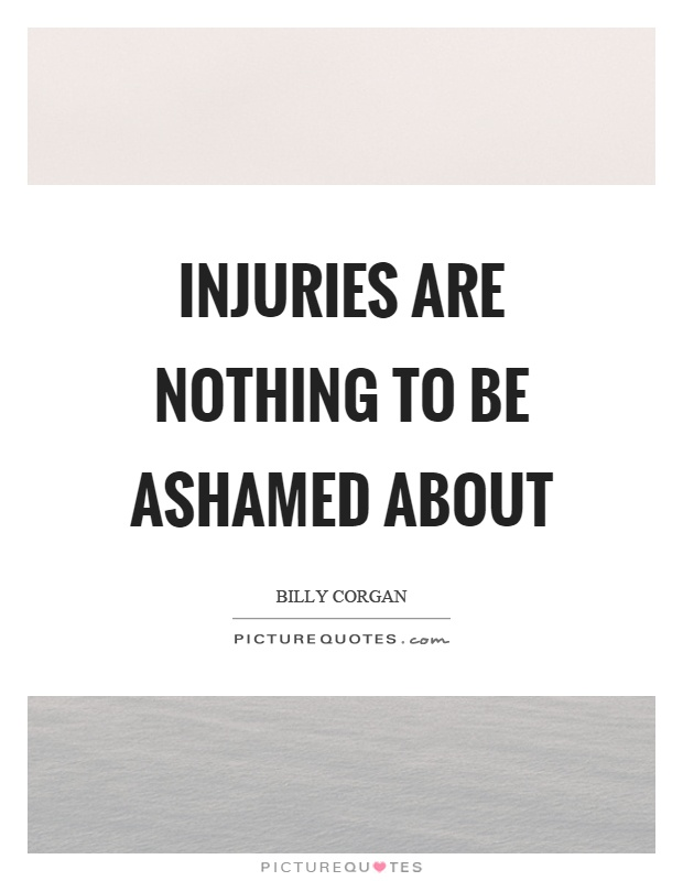 Injuries are nothing to be ashamed about Picture Quote #1