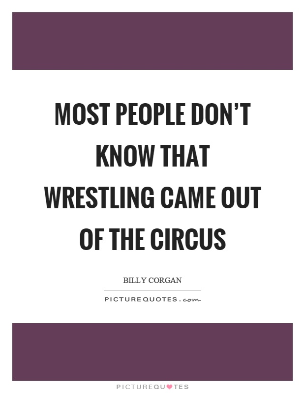 Most people don't know that wrestling came out of the circus Picture Quote #1