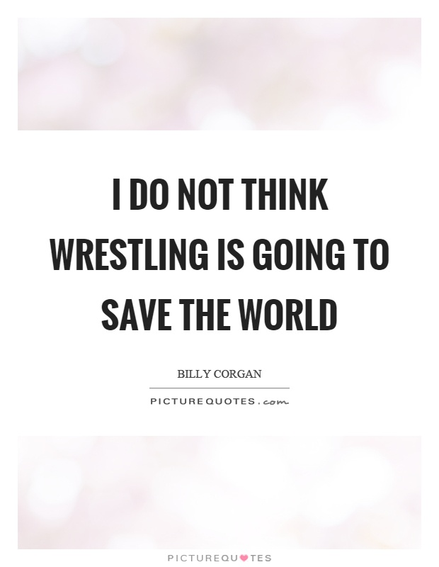 I do not think wrestling is going to save the world Picture Quote #1