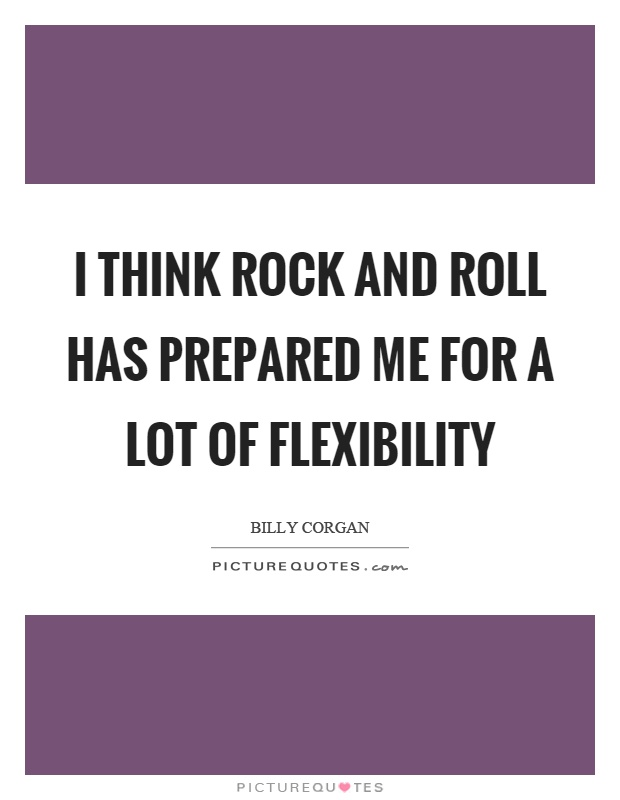 I think rock and roll has prepared me for a lot of flexibility Picture Quote #1