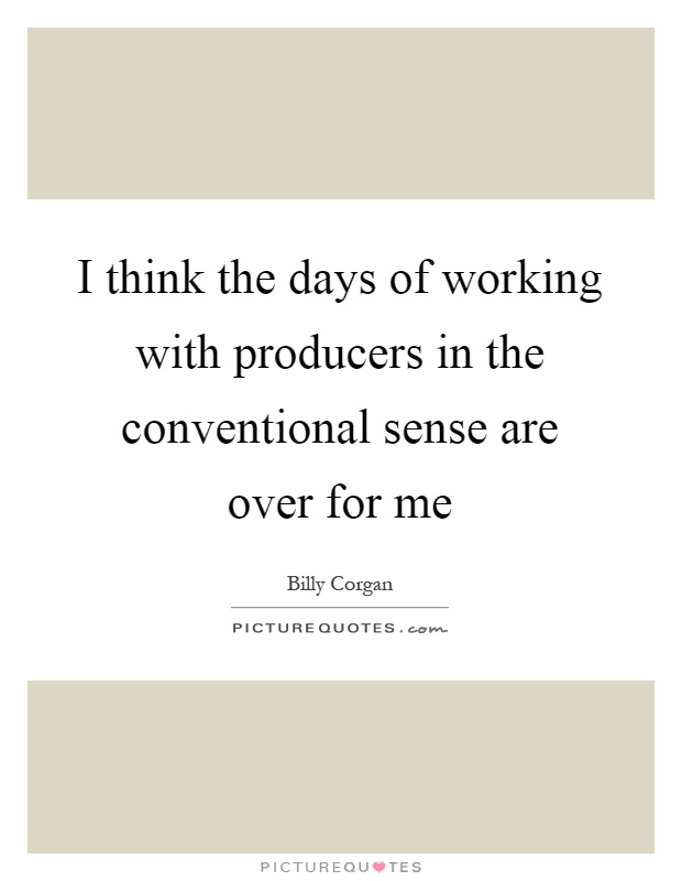 I think the days of working with producers in the conventional sense are over for me Picture Quote #1