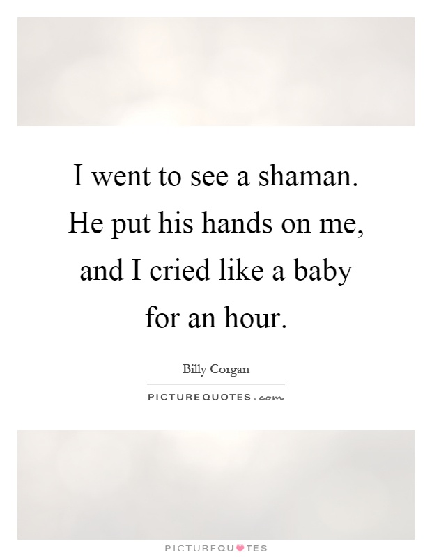 I went to see a shaman. He put his hands on me, and I cried like a baby for an hour Picture Quote #1