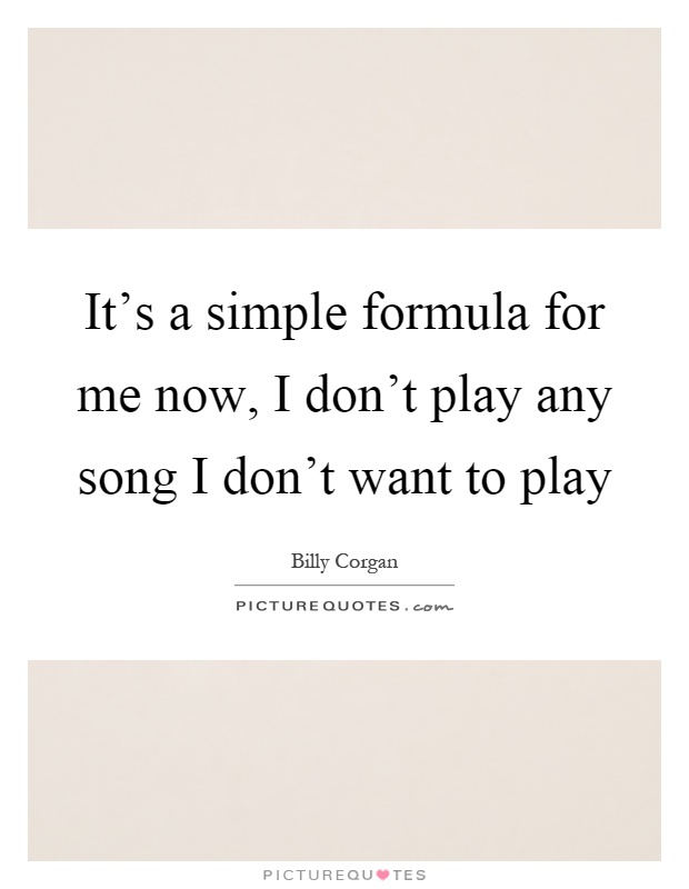It's a simple formula for me now, I don't play any song I don't want to play Picture Quote #1