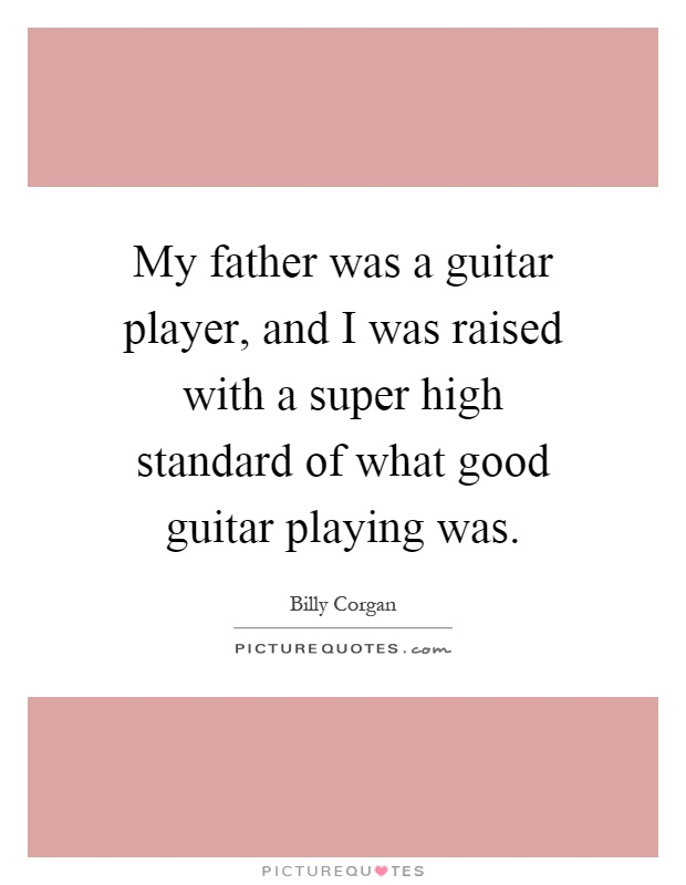 My father was a guitar player, and I was raised with a super high standard of what good guitar playing was Picture Quote #1