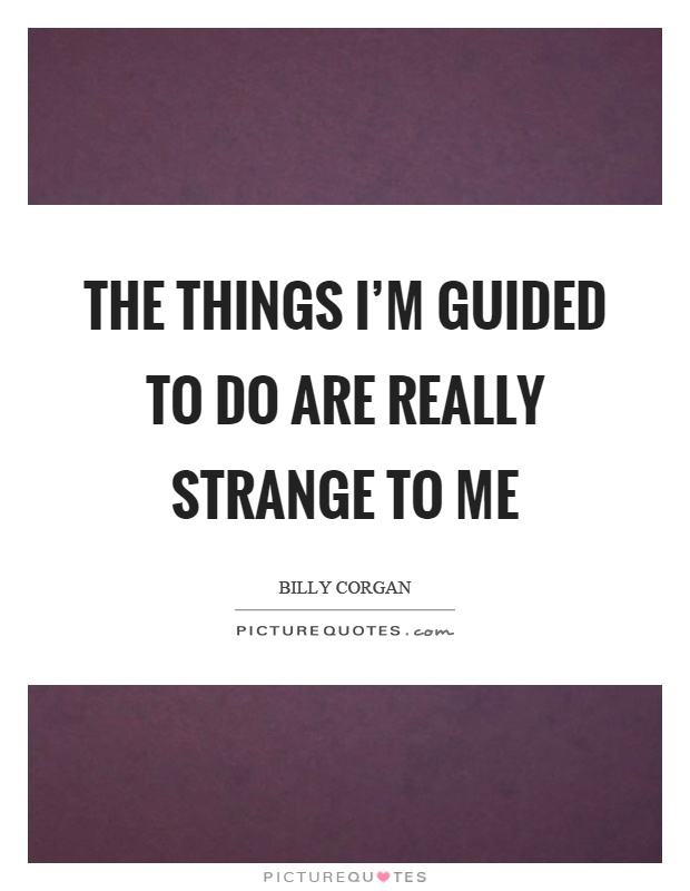The things I'm guided to do are really strange to me Picture Quote #1