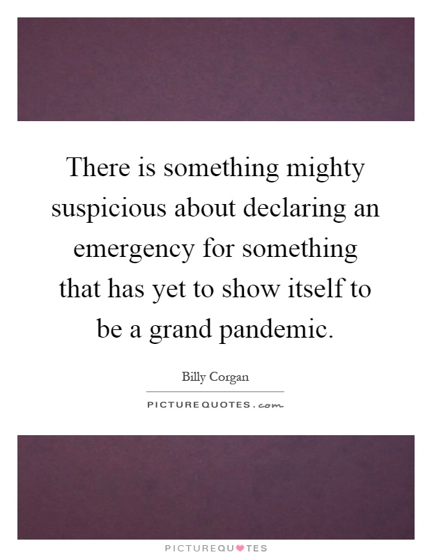 There is something mighty suspicious about declaring an emergency for something that has yet to show itself to be a grand pandemic Picture Quote #1