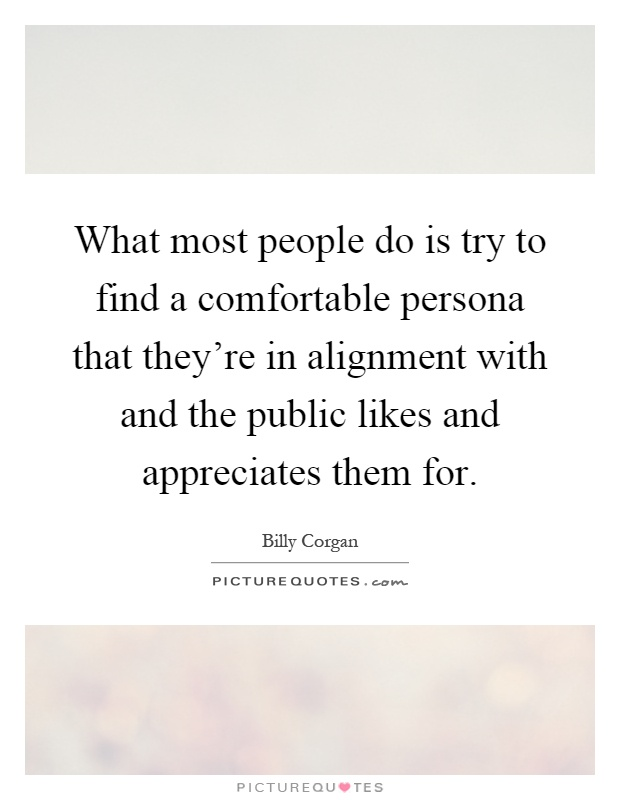 What most people do is try to find a comfortable persona that they're in alignment with and the public likes and appreciates them for Picture Quote #1