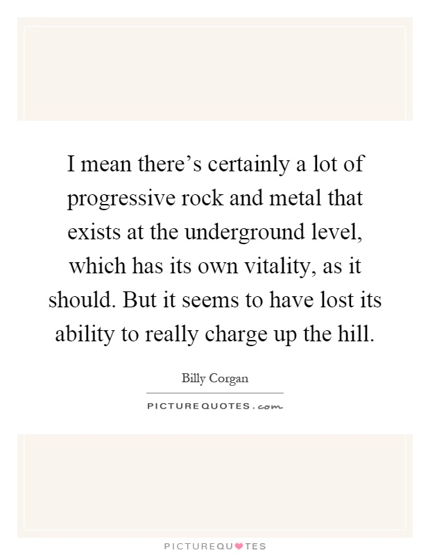 I mean there's certainly a lot of progressive rock and metal that exists at the underground level, which has its own vitality, as it should. But it seems to have lost its ability to really charge up the hill Picture Quote #1