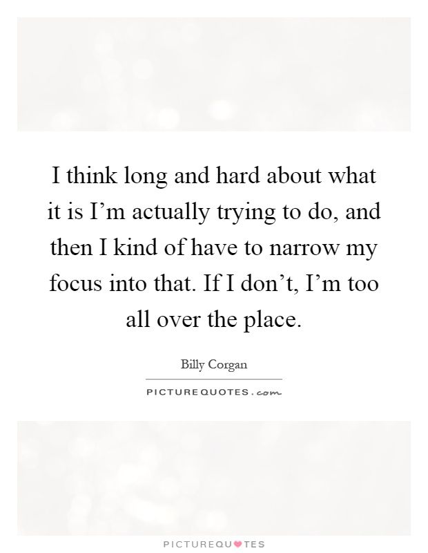 I think long and hard about what it is I'm actually trying to do, and then I kind of have to narrow my focus into that. If I don't, I'm too all over the place Picture Quote #1