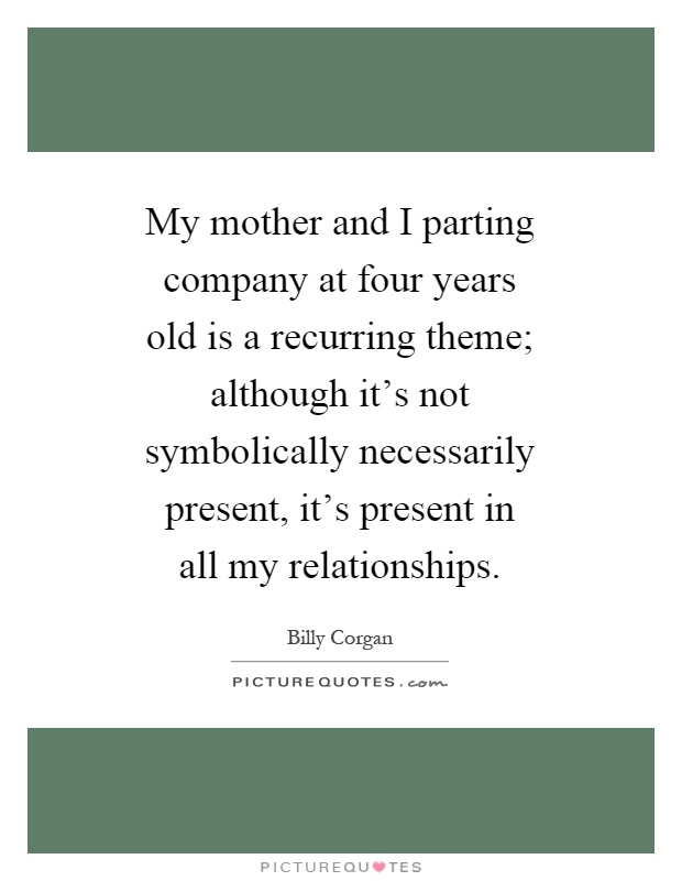 My mother and I parting company at four years old is a recurring theme; although it's not symbolically necessarily present, it's present in all my relationships Picture Quote #1