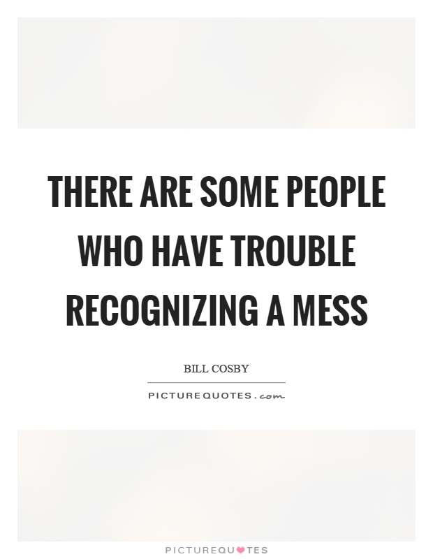 There are some people who have trouble recognizing a mess Picture Quote #1