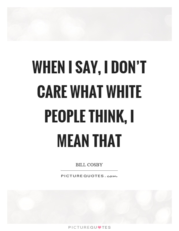 When I say, I don't care what white people think, I mean that Picture Quote #1