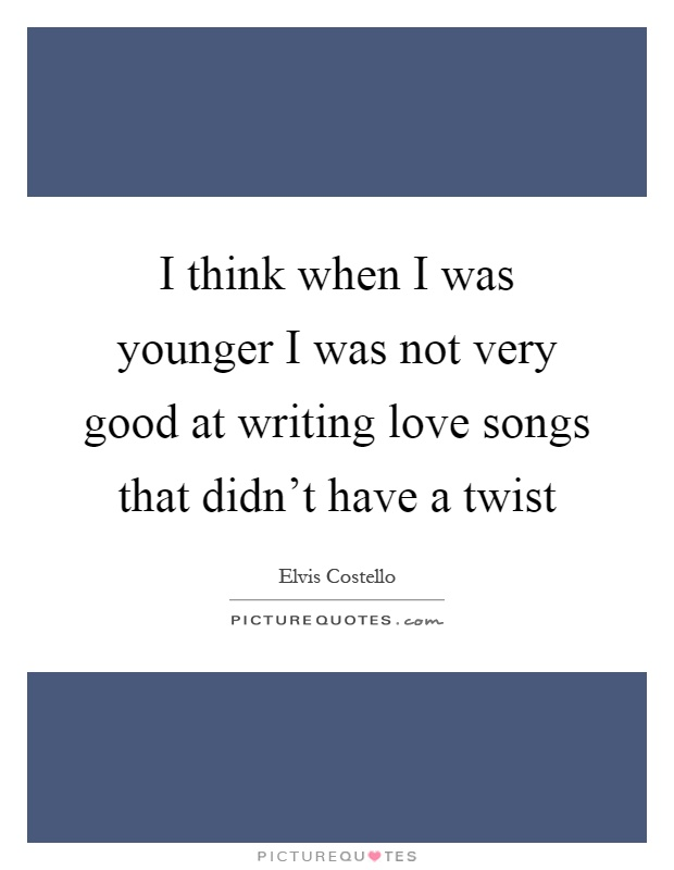 I think when I was younger I was not very good at writing love songs that didn't have a twist Picture Quote #1