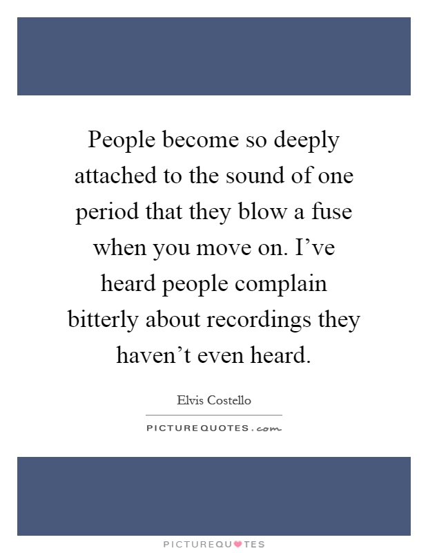 People become so deeply attached to the sound of one period that they blow a fuse when you move on. I've heard people complain bitterly about recordings they haven't even heard Picture Quote #1